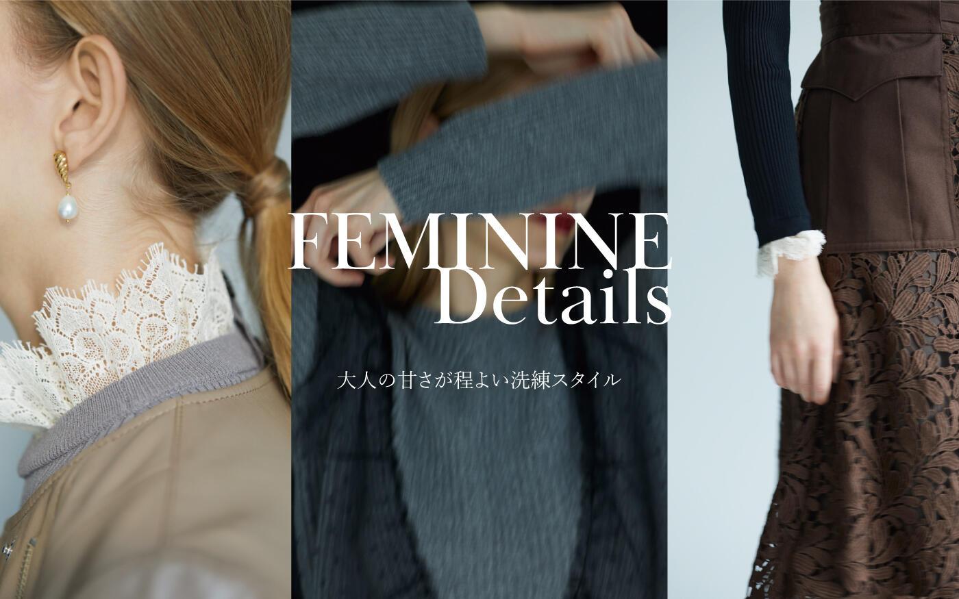 FEMININ DETAILS ー大人の甘さがほどよい洗練スタイルー